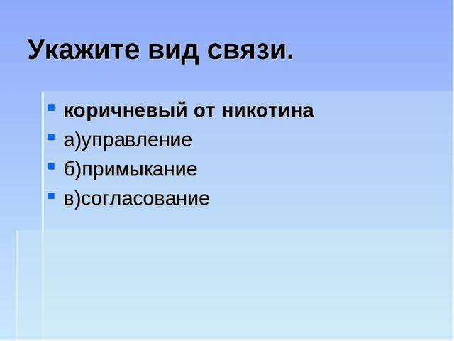Укажите вид связи. коричневый от никотина а)управление б)примыкание в)согласо...