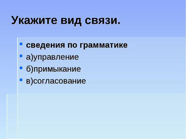 Укажите вид связи. сведения по грамматике а)управление б)примыкание в)согласо...