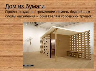 Дом из бумаги Проект создан в стремлении помочь беднейшим слоям населения и о