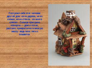 Построил себе этот человек другой дом: не из дерева, не из камня, не из стекл