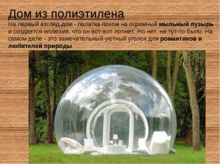 Дом из полиэтилена На первый взгляд дом - палатка похож на огромный мыльный п