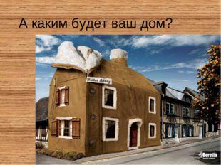 А каким будет ваш дом?