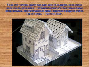 Тогда этот человек сделал еще один дом: не из дерева, не из камня, не из стек