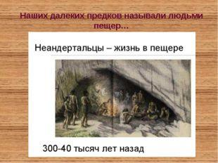 Наших далеких предков называли людьми пещер…