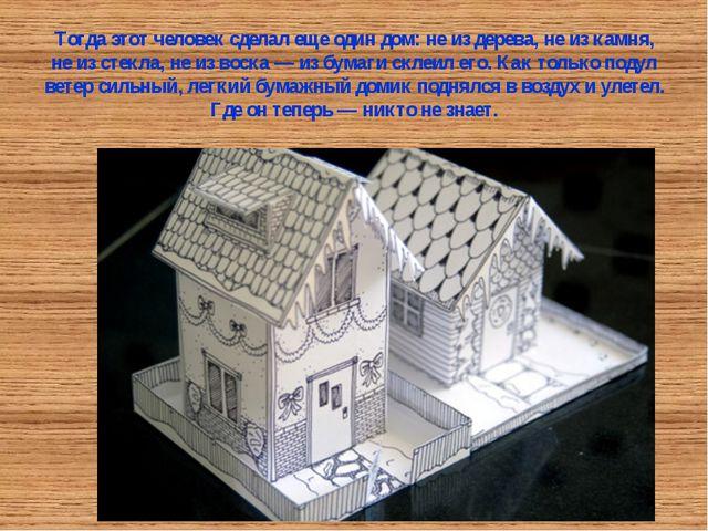 Тогда этот человек сделал еще один дом: не из дерева, не из камня, не из стек...