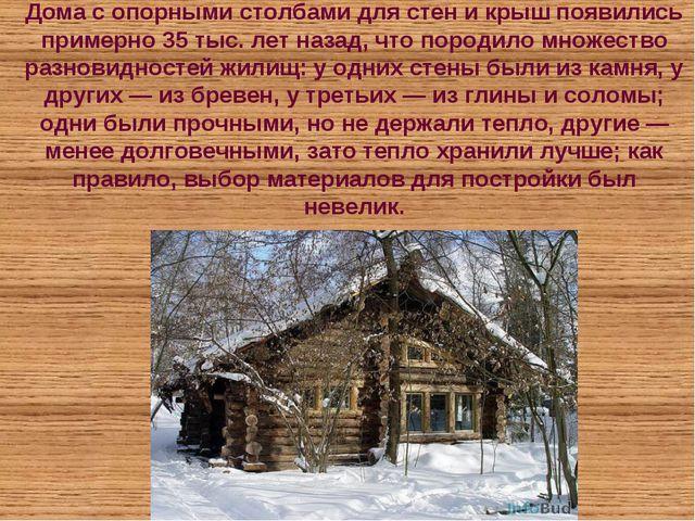 Дома с опорными столбами для стен и крыш появились примерно 35 тыс. лет назад...