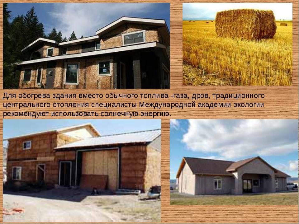 Для обогрева здания вместо обычного топлива -газа, дров, традиционного центра...