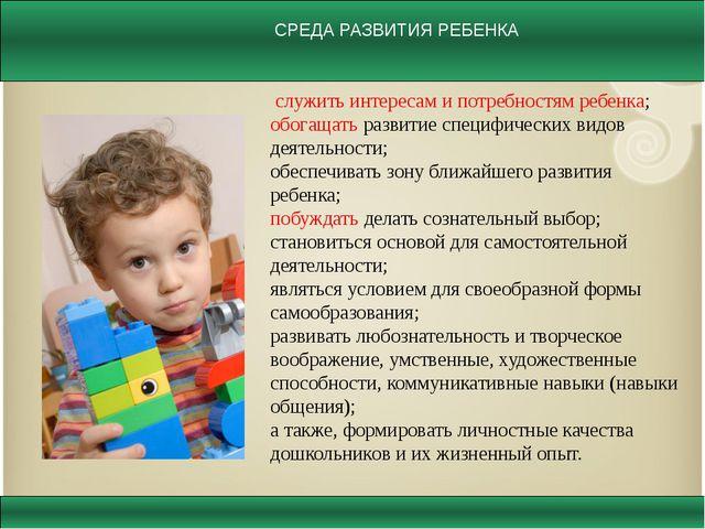служить интересам и потребностям ребенка; обогащать развитие специфических в...