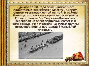 3 декабря 1966 года прах неизвестного солдата был перевезен в Москву - в гроб