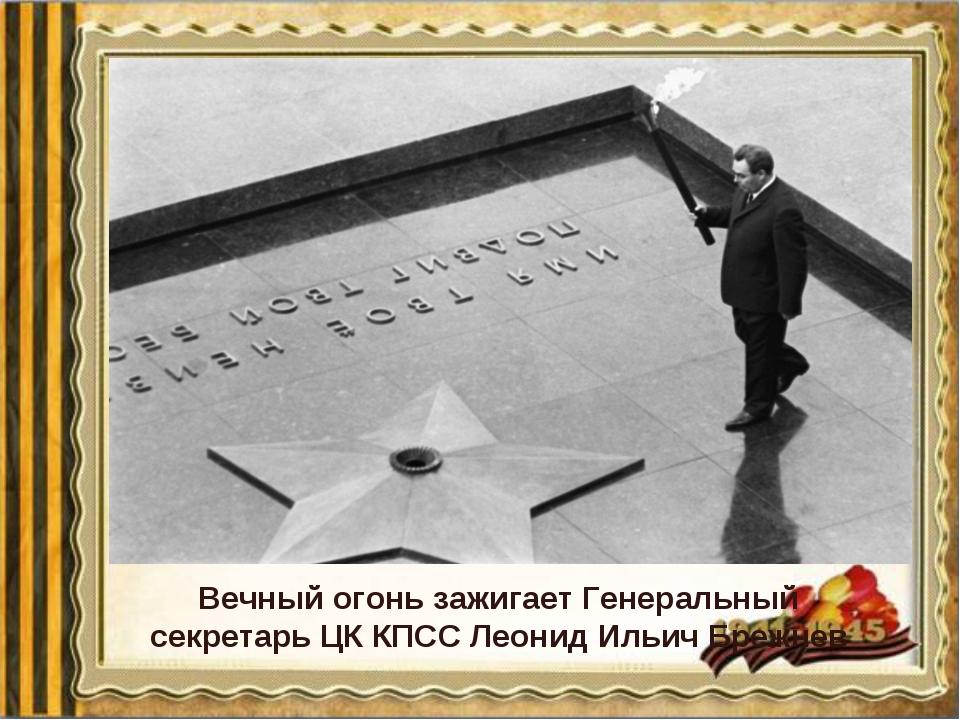 Вечный огонь зажигает Генеральный секретарь ЦК КПСС Леонид Ильич Брежнев