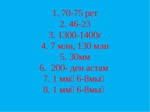 1. 70-75 рет 2. 46-23 3. 1300-1400г 4. 7 млн, 130 млн 5. 30мм 6. 200- ден аст