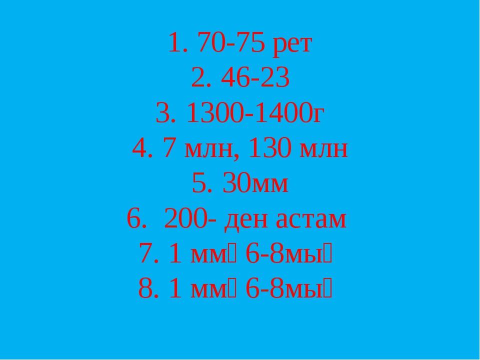 1. 70-75 рет 2. 46-23 3. 1300-1400г 4. 7 млн, 130 млн 5. 30мм 6. 200- ден аст...