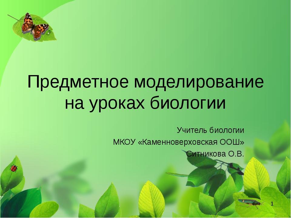 Предметное моделирование на уроках биологии Учитель биологии МКОУ «Каменновер...