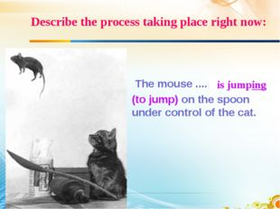 Describe the process taking place right now: The mouse .... (to jump) on the
