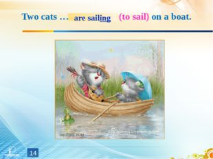 Two cats … (to sail) on a boat. * are sailing