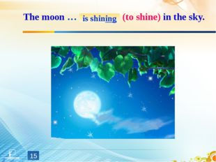 The moon … (to shine) in the sky. * is shining