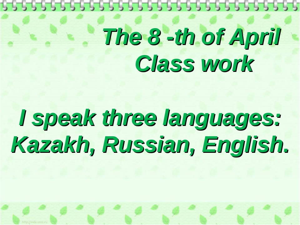 * The 8 -th of April Class work I speak three languages: Kazakh, Russian, Eng...