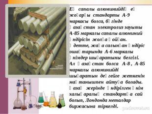Ең сапалы алюминийдің ең жоғарғы стандарты А-9 маркасы болса, бүгінде Қазақс