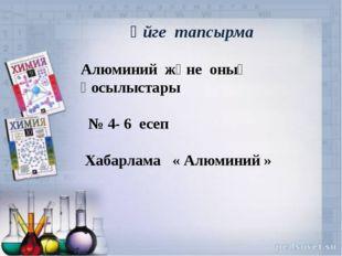 Үйге тапсырма Алюминий және оның қосылыстары № 4- 6 есеп Хабарлама « Алюмини