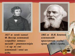 1827 ж неміс химигі Ф. Веллер алюминий хлоридіне металл калийді әрекеттестір