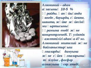 Алюминий – адам ағзасының 10-5 % құрайды. Қан ұйығанда өкпеде , бауырда, сүй