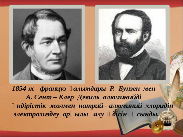 1854 ж француз ғалымдары Р. Бунзен мен А. Сент – Клер Девиль алюминийді өнді...