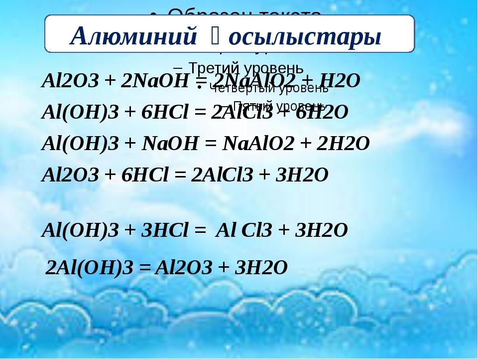 Al2O3 + 2NaOH = 2NaAlO2 + H2O Al(OH)3 + 6HCl = 2AlCl3 + 6H2O Al(OH)3 + NaOН...