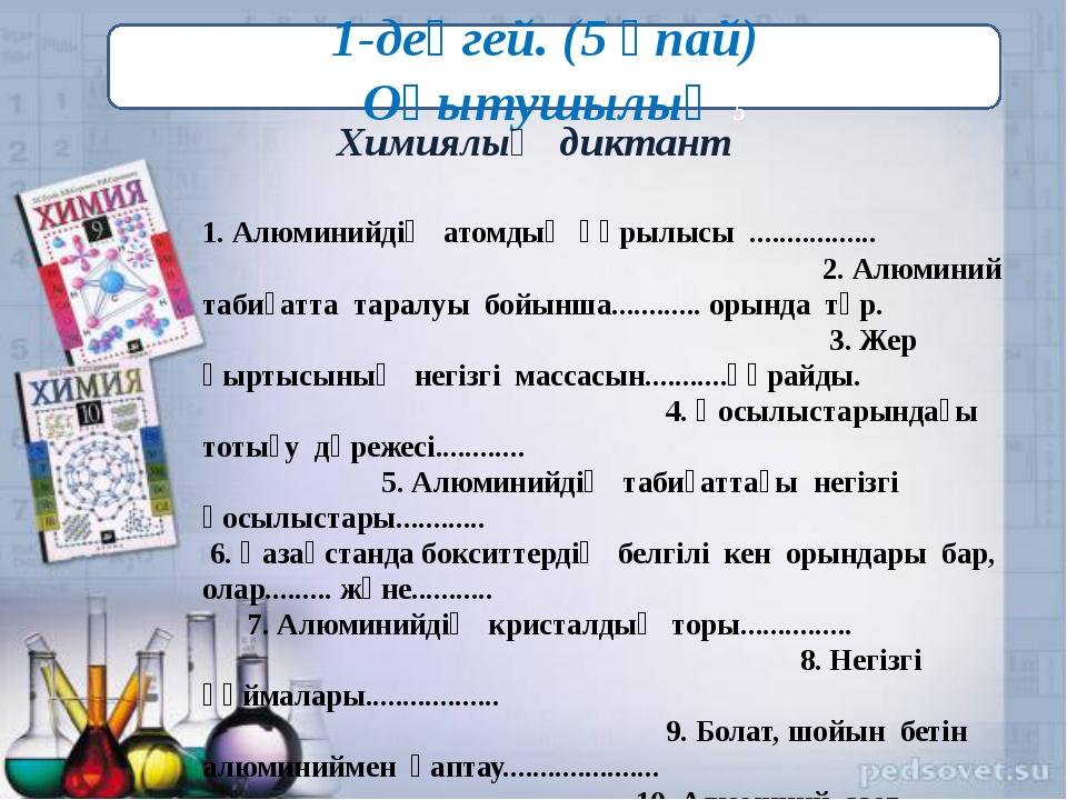 ( 1-деңгей. (5 ұпай) Оқытушылық 5 Химиялық диктант 1. Алюминийдің атомдық құ...
