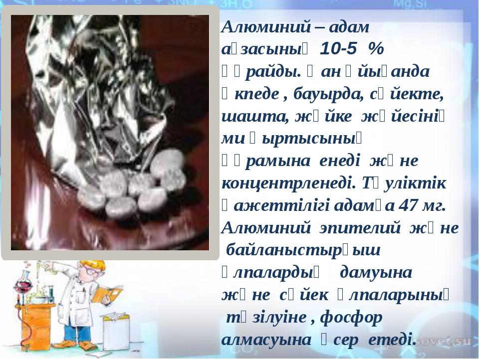 Алюминий – адам ағзасының 10-5 % құрайды. Қан ұйығанда өкпеде , бауырда, сүй...