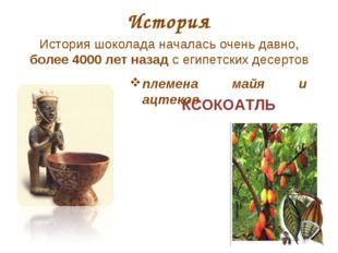КСОКОАТЛЬ История История шоколада началась очень давно, более 4000 лет назад