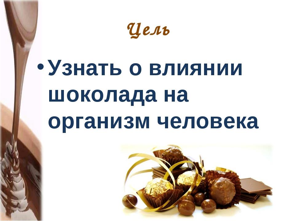 Цель Узнать о влиянии шоколада на организм человека