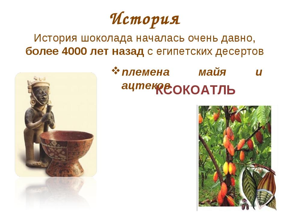 КСОКОАТЛЬ История История шоколада началась очень давно, более 4000 лет назад...