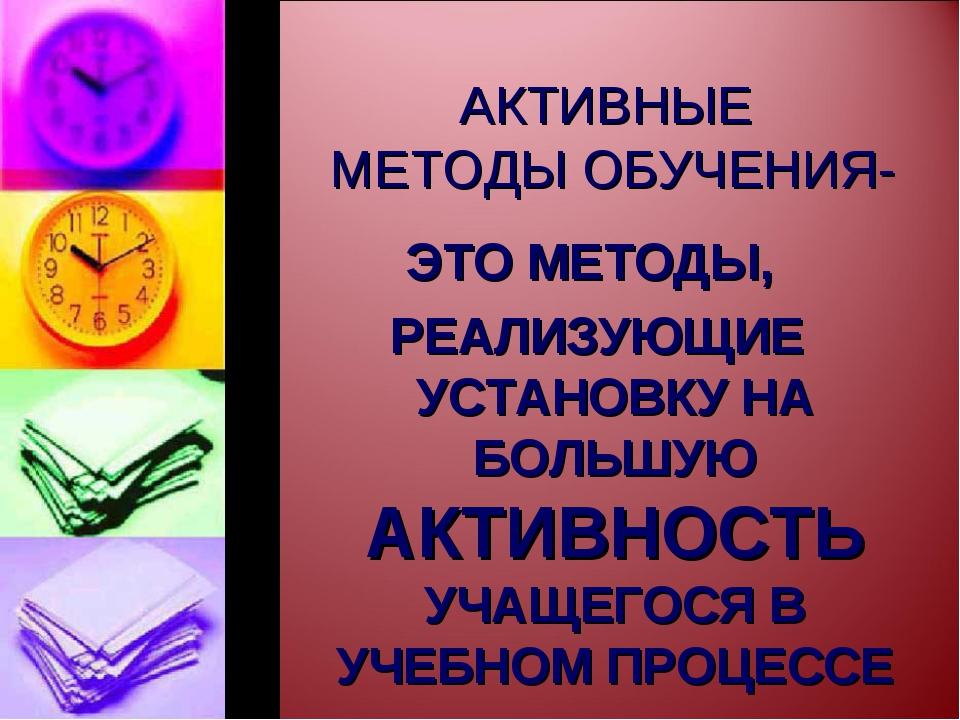АКТИВНЫЕ МЕТОДЫ ОБУЧЕНИЯ- ЭТО МЕТОДЫ, РЕАЛИЗУЮЩИЕ УСТАНОВКУ НА БОЛЬШУЮ АКТИВН...