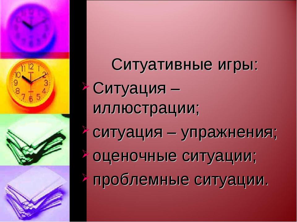 Ситуативные игры: Ситуация – иллюстрации; ситуация – упражнения; оценочные...