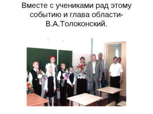Вместе с учениками рад этому событию и глава области-В.А.Толоконский.