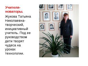Учителя-новаторы. Жукова Татьяна Николаевна-творческий, инициативный учитель.