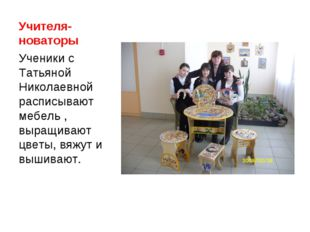 Учителя-новаторы Ученики с Татьяной Николаевной расписывают мебель , выращива