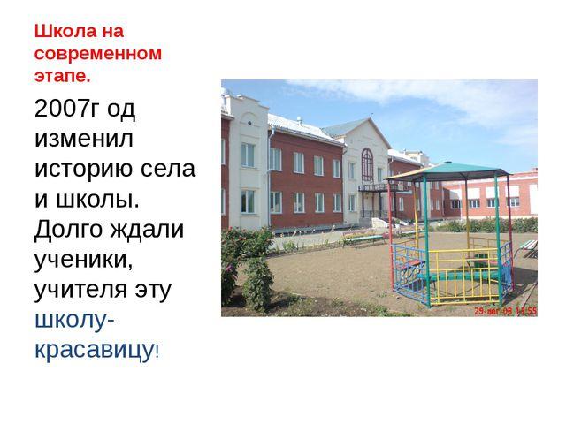 Школа на современном этапе. 2007г од изменил историю села и школы. Долго ждал...
