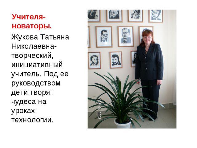 Учителя-новаторы. Жукова Татьяна Николаевна-творческий, инициативный учитель....