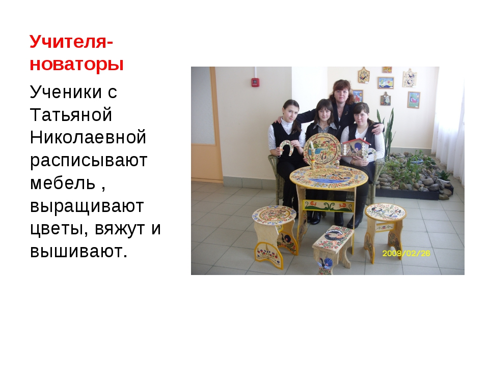 Учителя-новаторы Ученики с Татьяной Николаевной расписывают мебель , выращива...