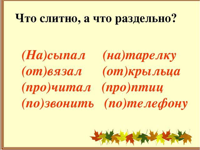 Что слитно, а что раздельно? (На)сыпал (на)тарелку (от)вязал (от)крыльца (пр...