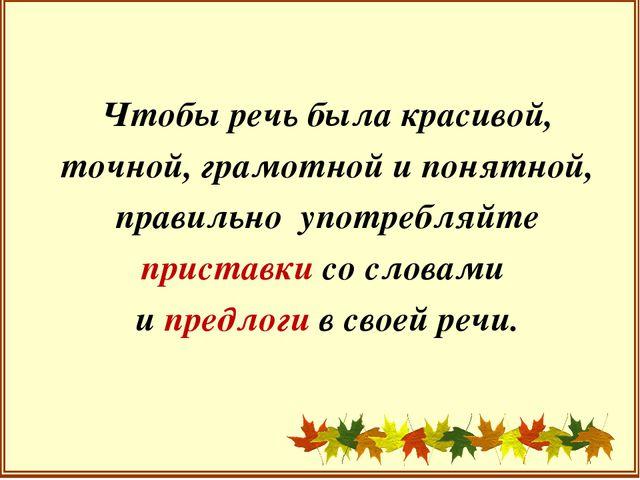 Чтобы речь была красивой, точной, грамотной и понятной, правильно употребляй...