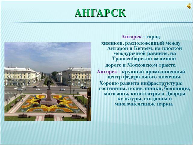 АНГАРСК Ангарск - город химиков, расположенный между Ангарой и Китоем, на пло...