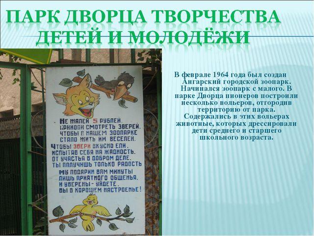 В феврале 1964 года был создан Ангарский городской зоопарк. Начинался зоопарк...