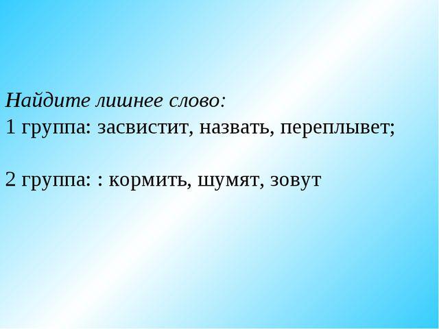 Найдите лишнее слово: 1 группа: засвистит, назвать, переплывет; 2 группа: :...