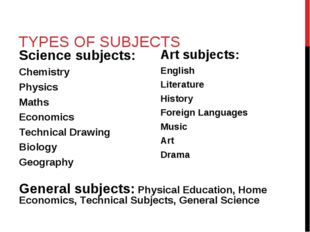TYPES OF SUBJECTS Science subjects: Chemistry Physics Maths Economics Technic