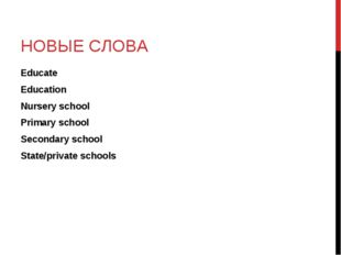 НОВЫЕ СЛОВА Educate Education Nursery school Primary school Secondary school