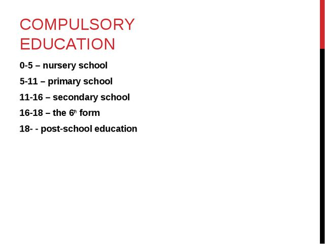 COMPULSORY EDUCATION 0-5 – nursery school 5-11 – primary school 11-16 – secon...