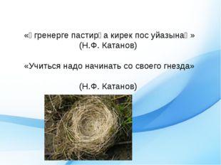 «Ӱгренерге пастирға кирек пос уйазынаң» (Н.Ф. Катанов)  «Учиться надо
