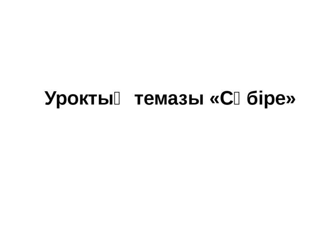 Уроктың темазы «Сӧбіре»
